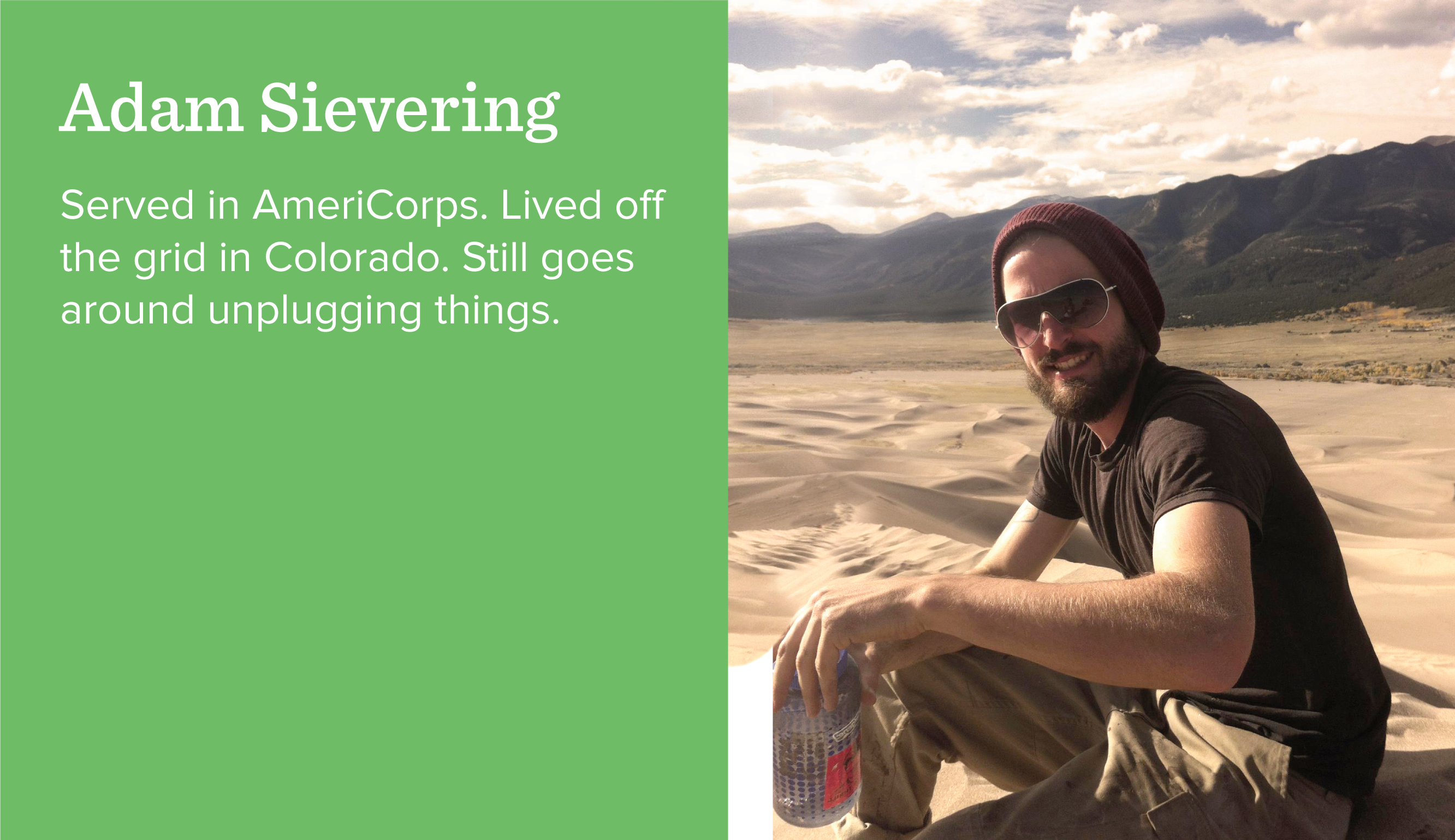 Adam Sievering. Served in AmeriCorps. Lived off the grid in Colorado. Still goes around unplugging things.