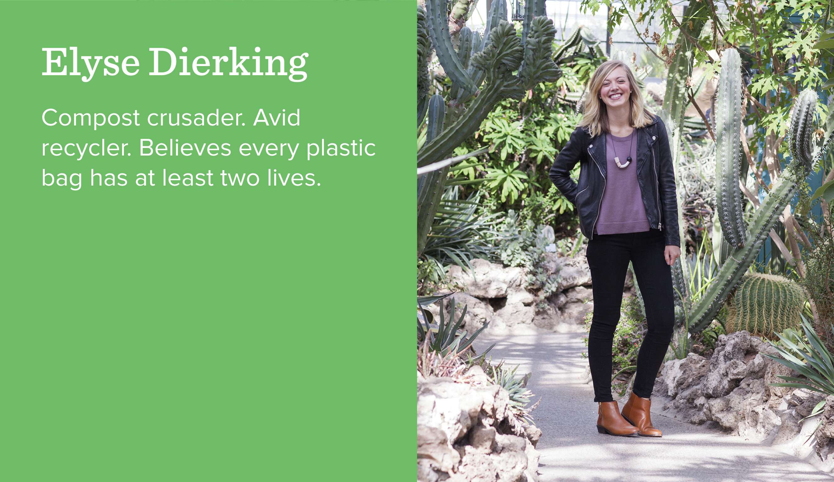 Elyse Dierking. Compost crusader. Avid recycler. Believes every plastic bag has at least two lives.