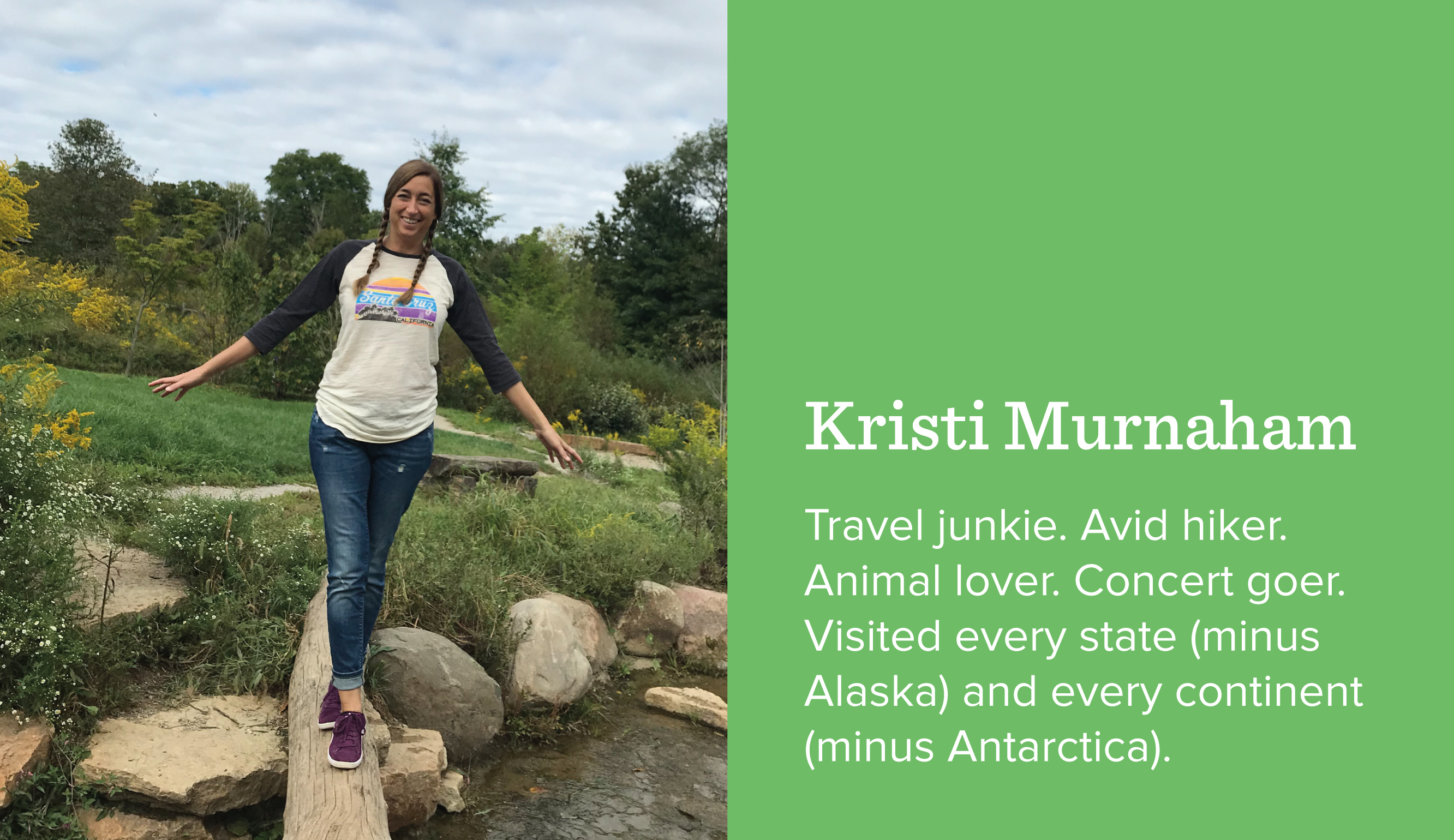 Kristi Murnahan. Travel junkie. Avid hiker. Animal lover. Concert goer. Visited every state (minus Alaska) and every continent (minus Antarctica).