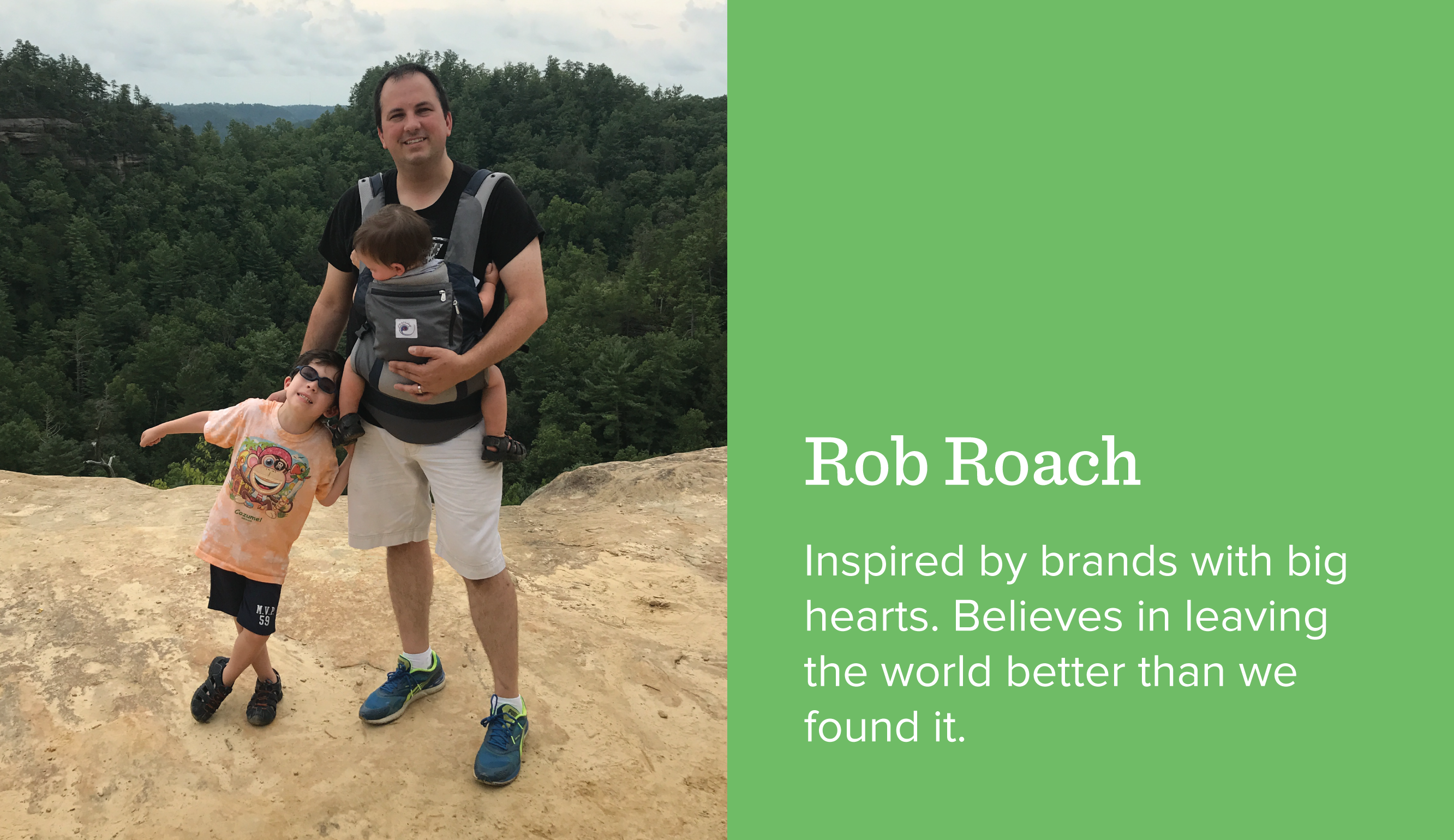 Rob Roach. Inspired by brands with big hearts. Believes in leaving the world better than we found it.