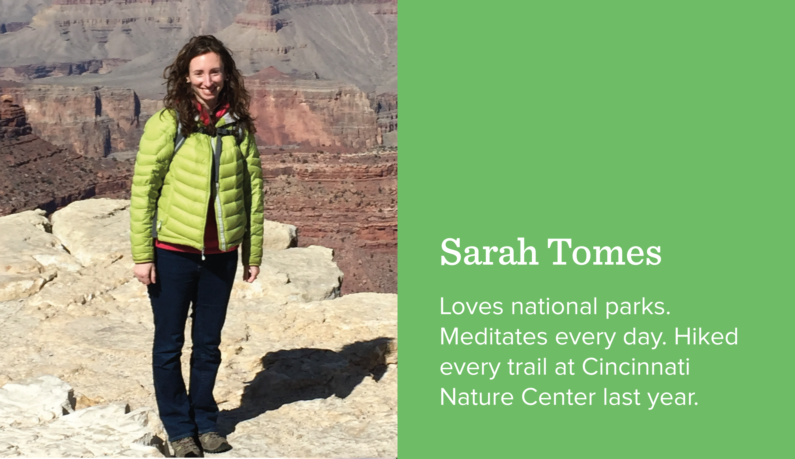 Sarah Tomes. Loves national parks. Meditates every day. Hiked every trail at Cincinnati Nature Center last year.